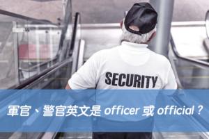 「軍官、警官」英文是 officer 或 official ? 中文意思差異?