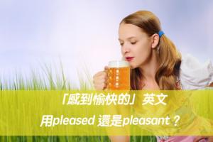 「感到愉快的」英文用pleased 還是pleasant?中文意思差在哪?