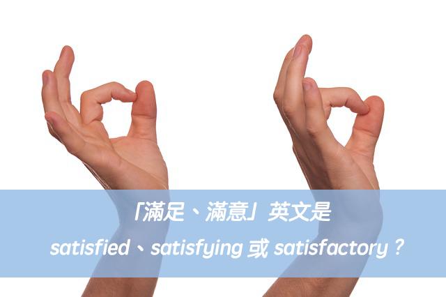 「滿足、滿意」英文是satisfied、satisfying 或 satisfactory ?中文意思差異?