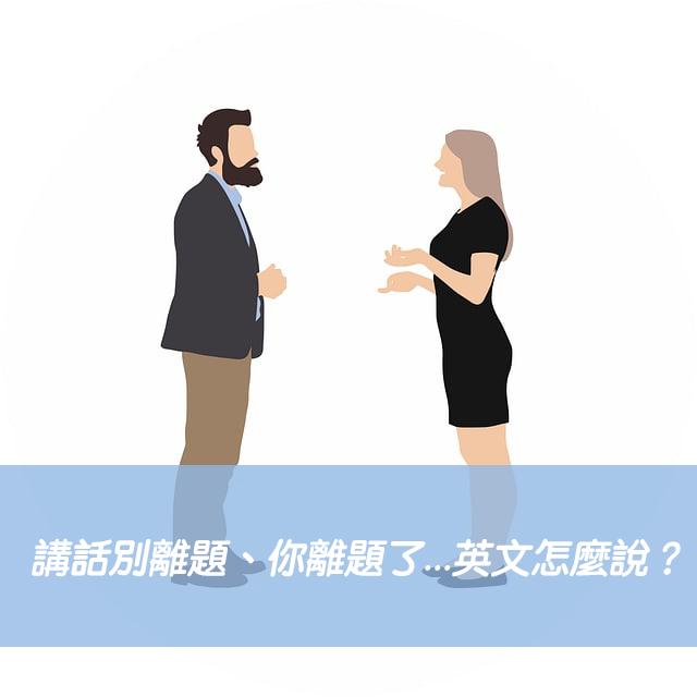 講話別離題、你離題了...英文怎麼說?5種口語說法一次搞懂