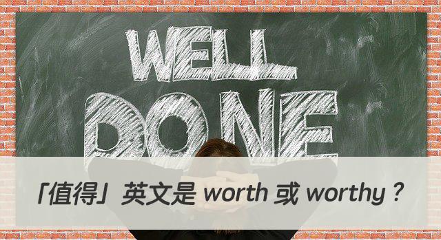 「值得」英文是 worth 或 worthy ? 中文意思差異?