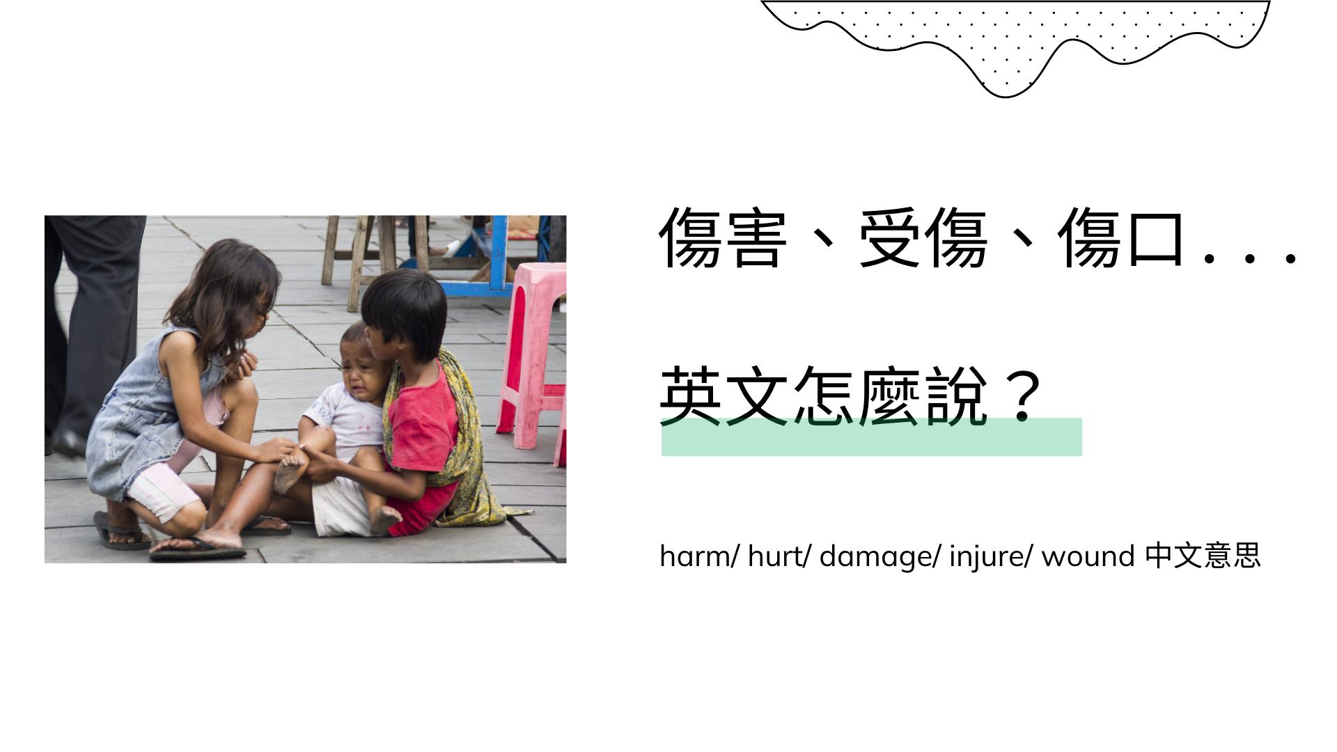 「傷害、受傷、傷口」英文怎麼說?harm/ hurt/ damage/ injure/ wound 中文意思
