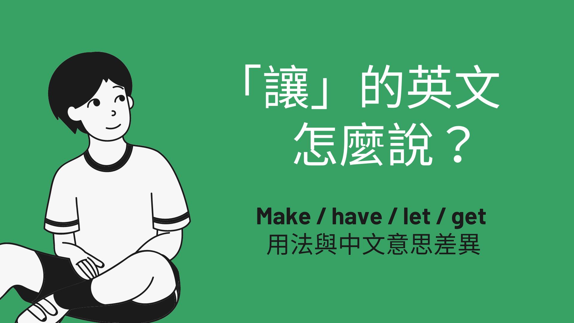 「讓、使」的英文要用哪個? Make / have / let / get 用法與中文意思差異!