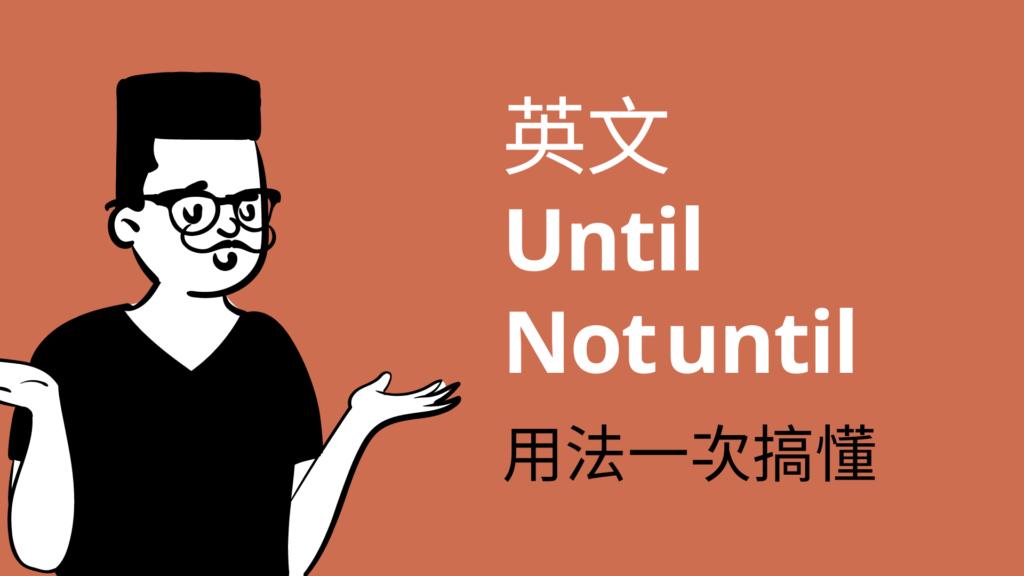 英文 Until 與 Not until 用法與中文意思!一次搞懂