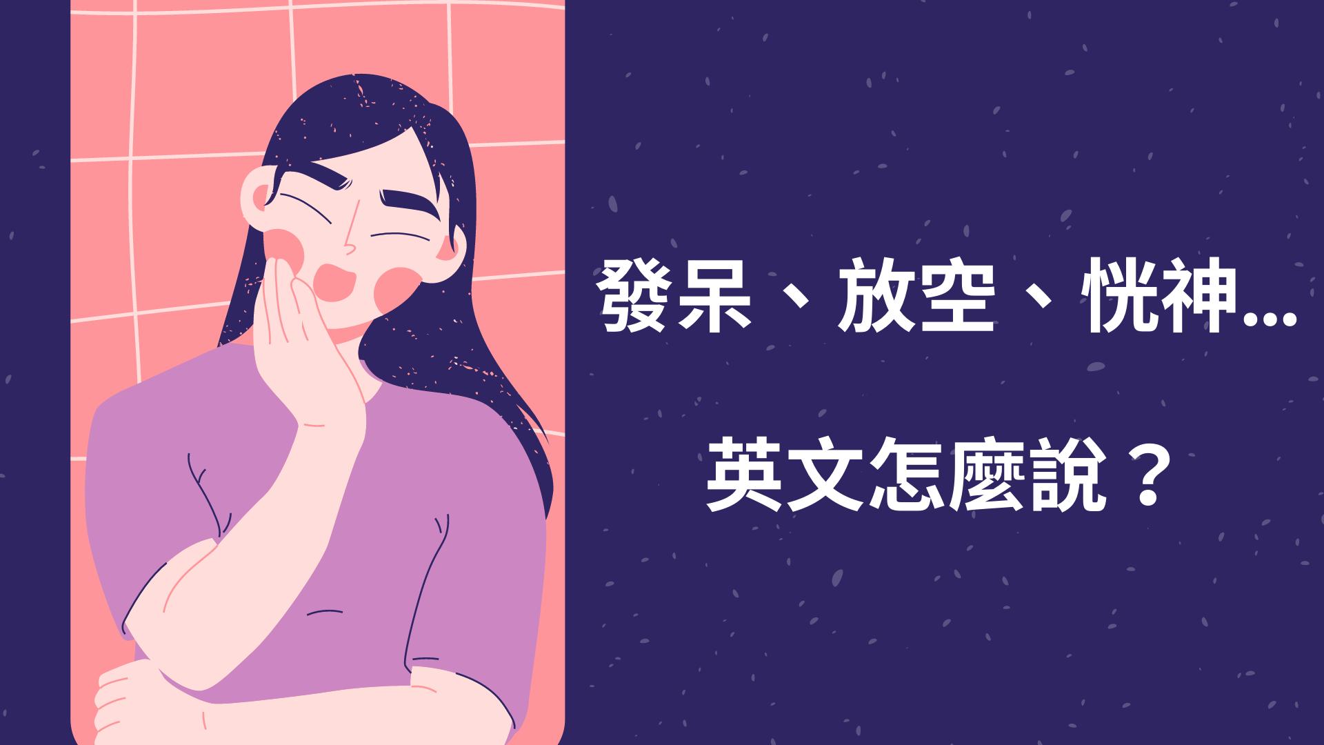 發呆、放空、恍神...英文怎麼說?zoned out/spaced out 中文意思一次搞懂!