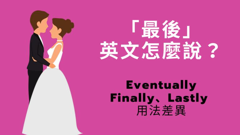 「最後」英文怎麼說?Eventually/ Finally / Lastly 用法與中文意思差異!