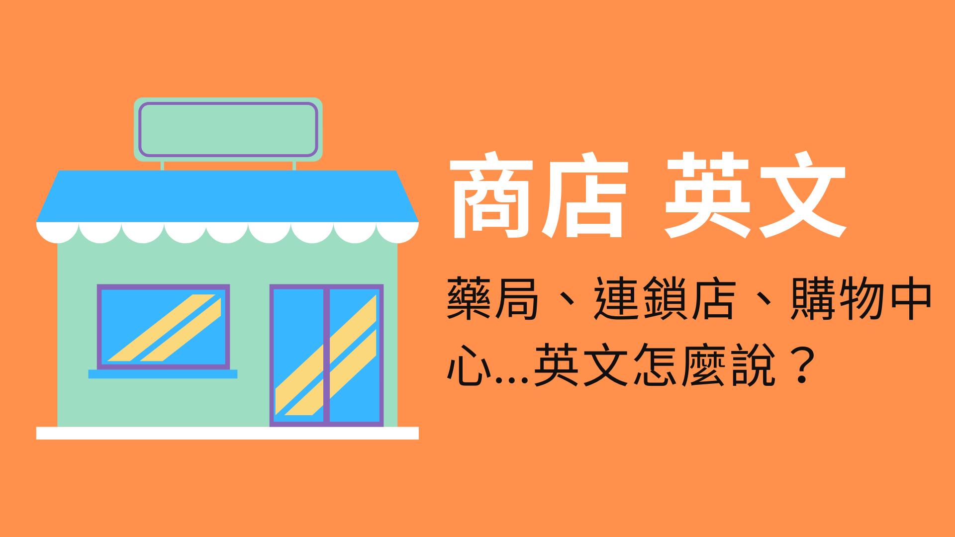 【商店 英文】藥局、量販店店、購物中心、雜貨店、連鎖店...英文怎麼說?