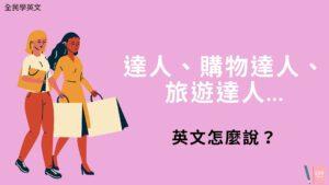 達人、購物達人、旅遊達人...英文怎麼說?看例句搞懂
