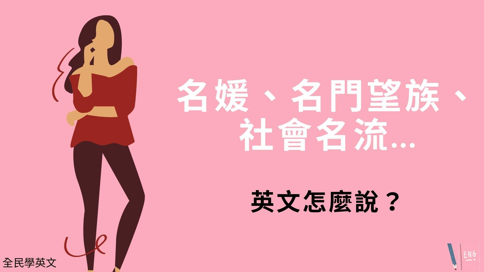 名媛、名門望族、社會名流...英文怎麼說?2種說法看例句搞懂!