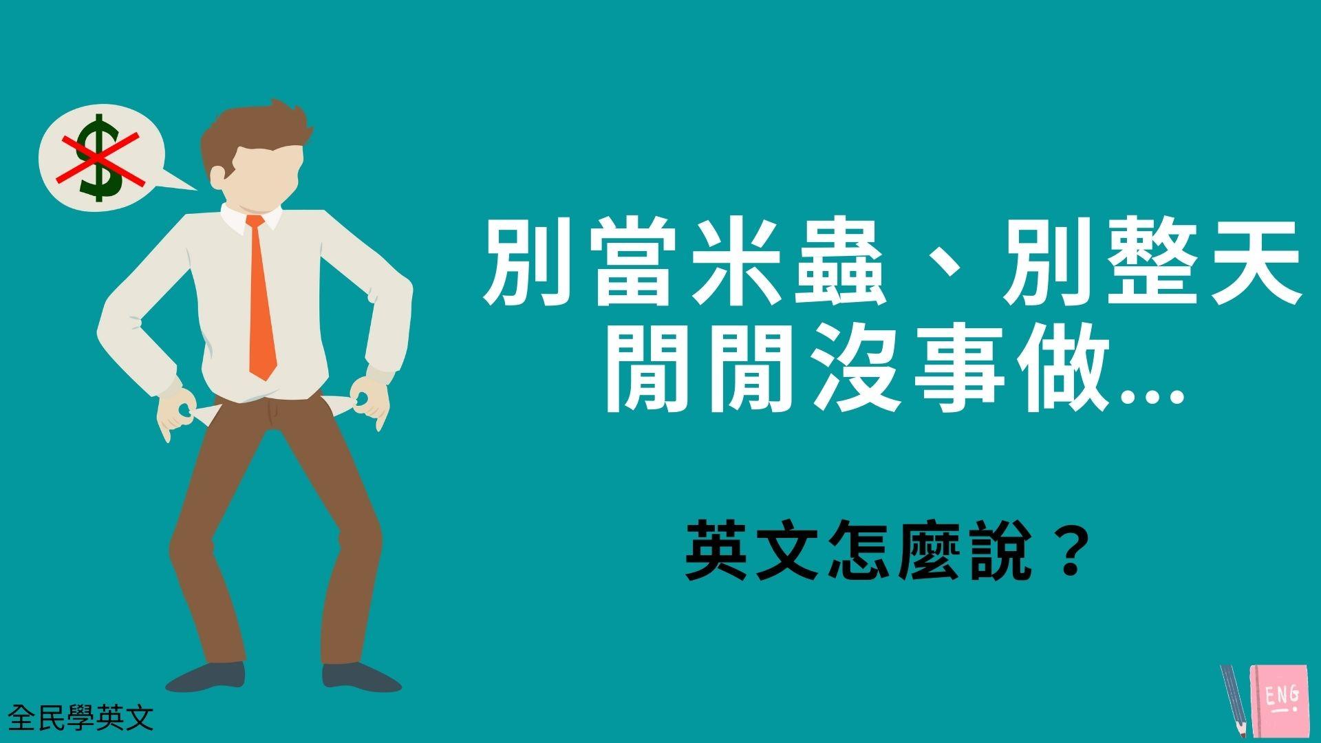 別當米蟲、別整天閒閒沒事做...英文怎麼說?看例句搞懂!