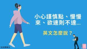 小心謹慎點、慢慢來、欲速則不達...英文怎麼說?俚語例句教學