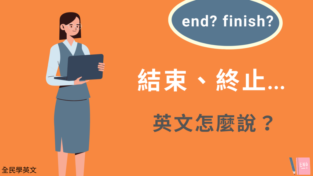 結束、終止英文是? end 跟finish 用法跟意思差異!